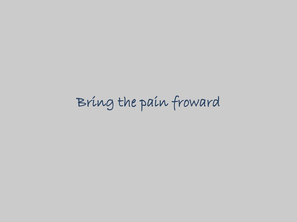Bring the pain froward