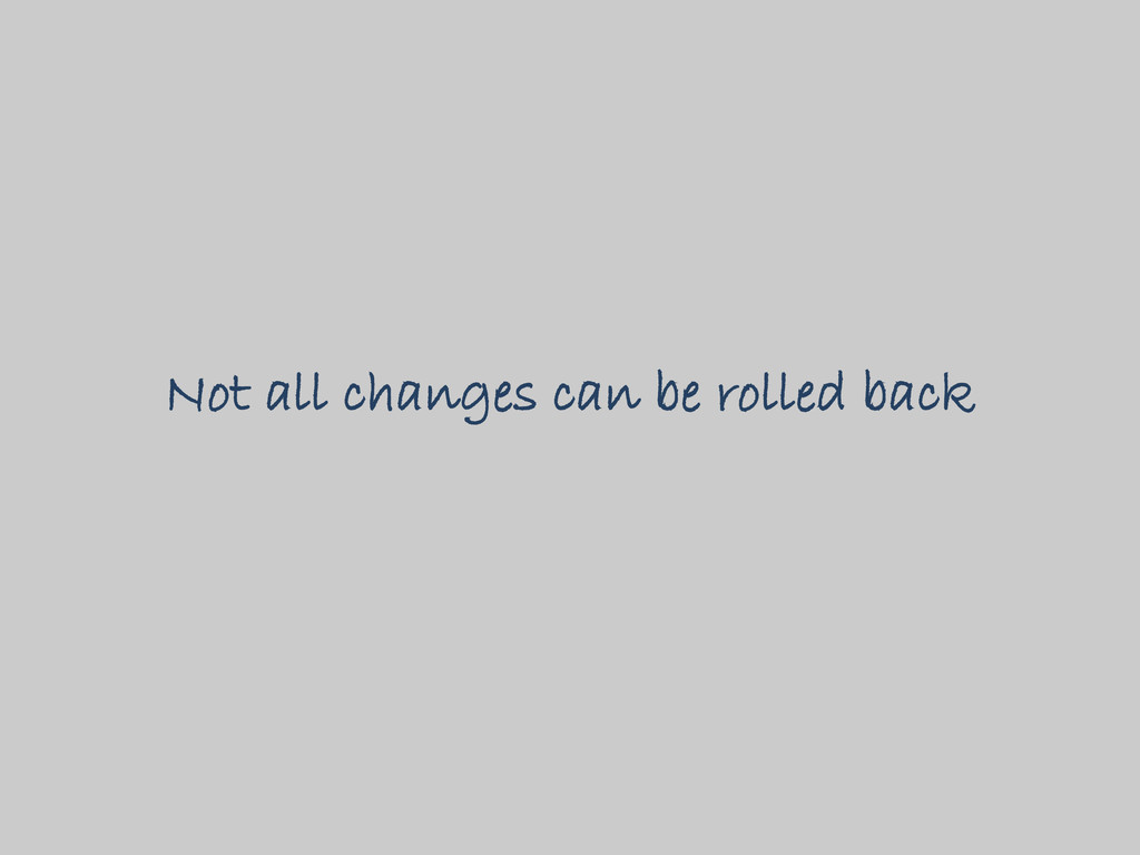 Not all changes can be rolled back