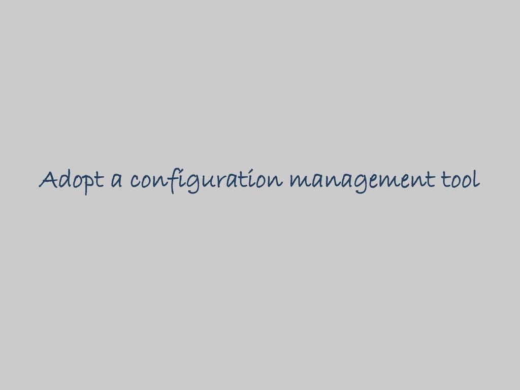 Adopt a configuration management tool