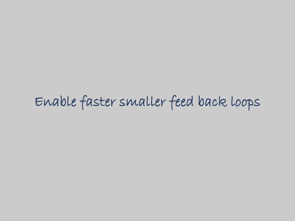 Enable faster smaller feed back loops