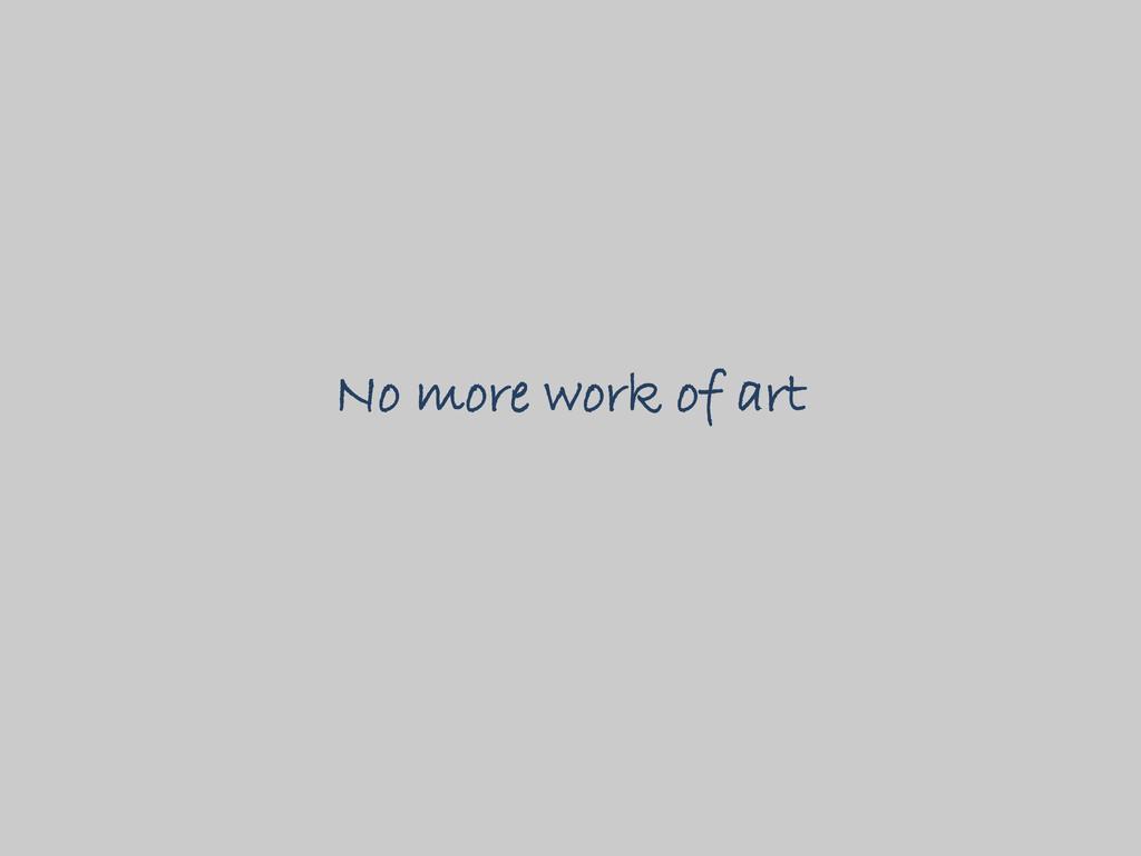 No more work of art