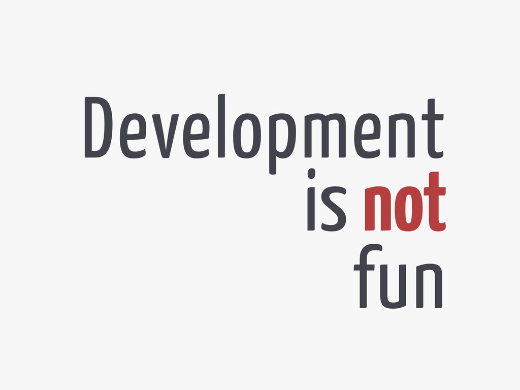 Development is not fun