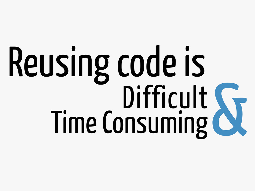 Difficult & Time Consuming Reusing code is