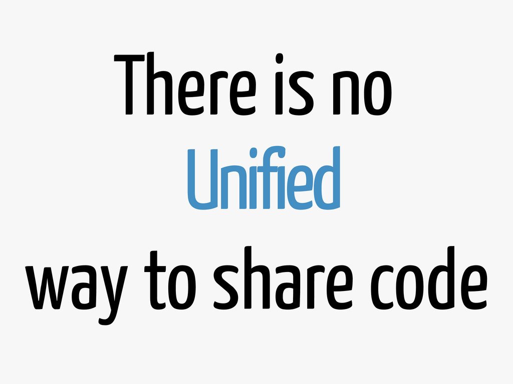 There is no Unified way to share code