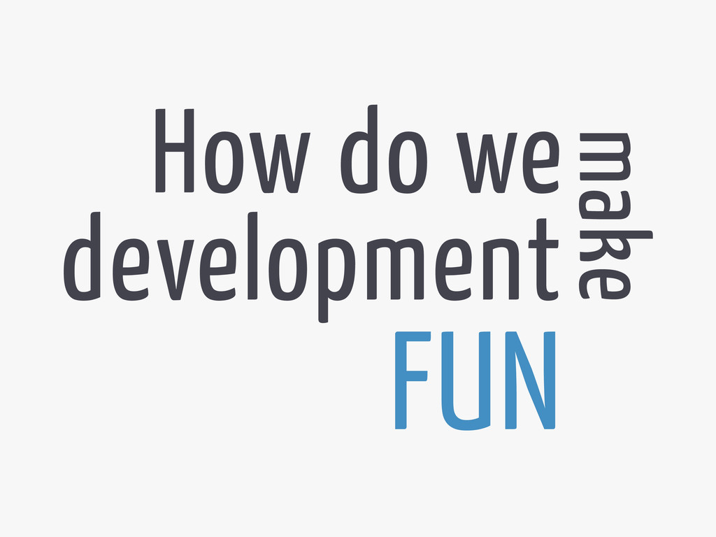 development How do we make FUN