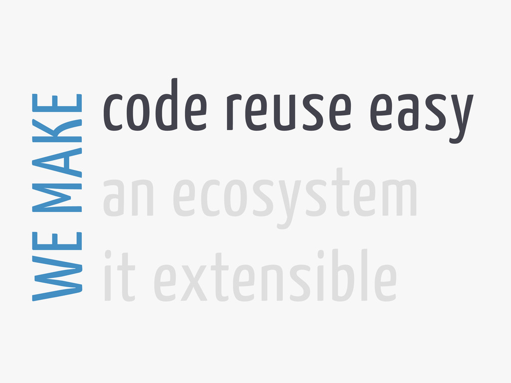 code reuse easy an ecosystem it extensible WE M...