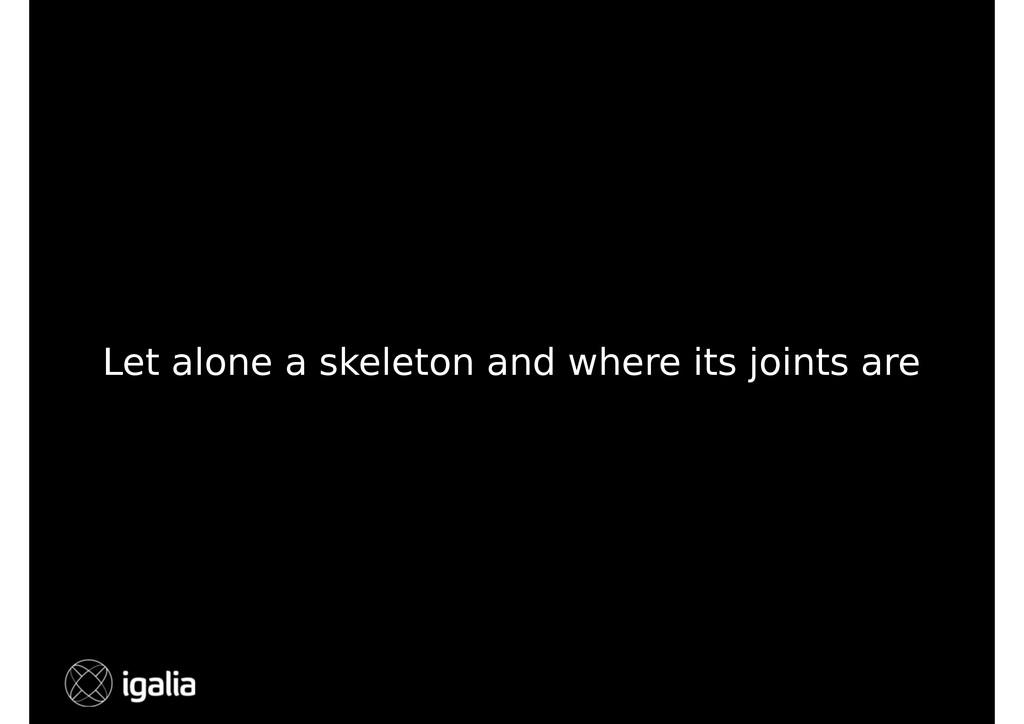 Let alone a skeleton and where its joints are