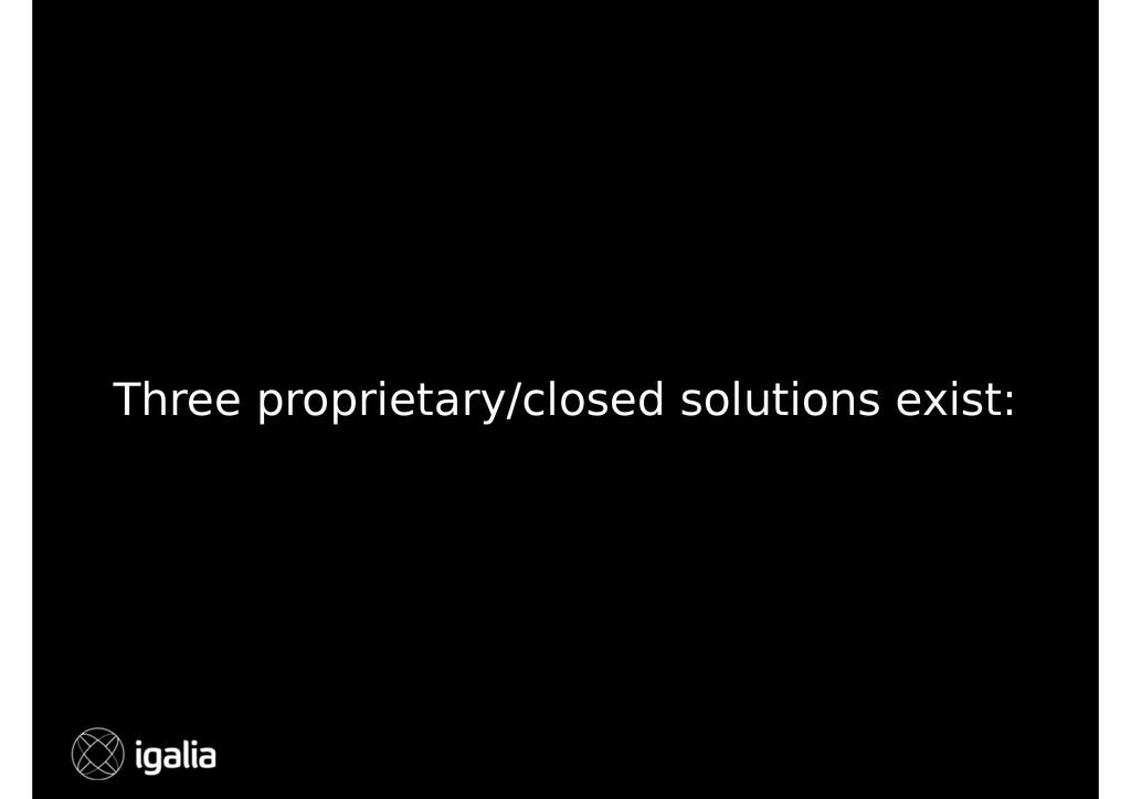 Three proprietary/closed solutions exist: