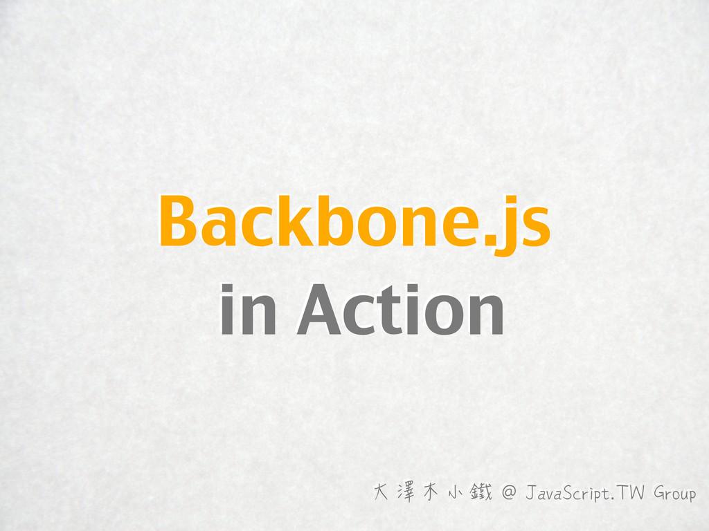 Backbone.js in Action 大澤木小鐵 @ JavaScript.TW Gro...