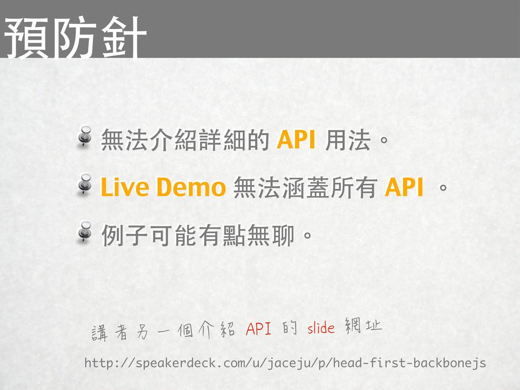 無法介紹詳細的 API 用法。 Live Demo 無法涵蓋所有 API 。 例子可能有點無聊...