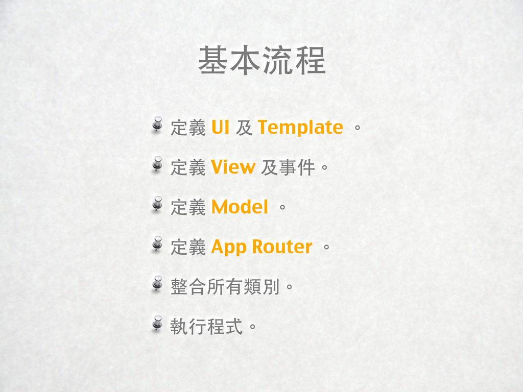 基本流程 定義 UI 及 Template 。 定義 View 及事件。 定義 Model 。...