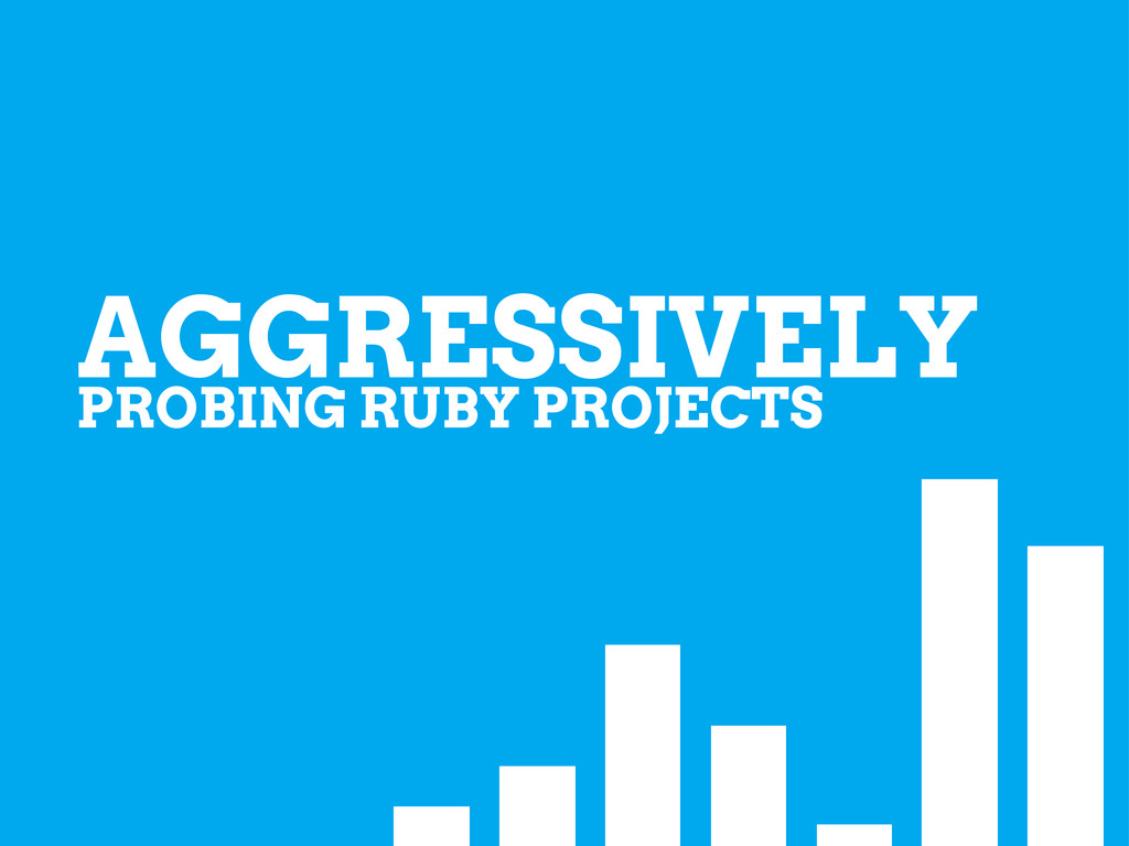 PROBING RUBY PROJECTS AGGRESSIVELY