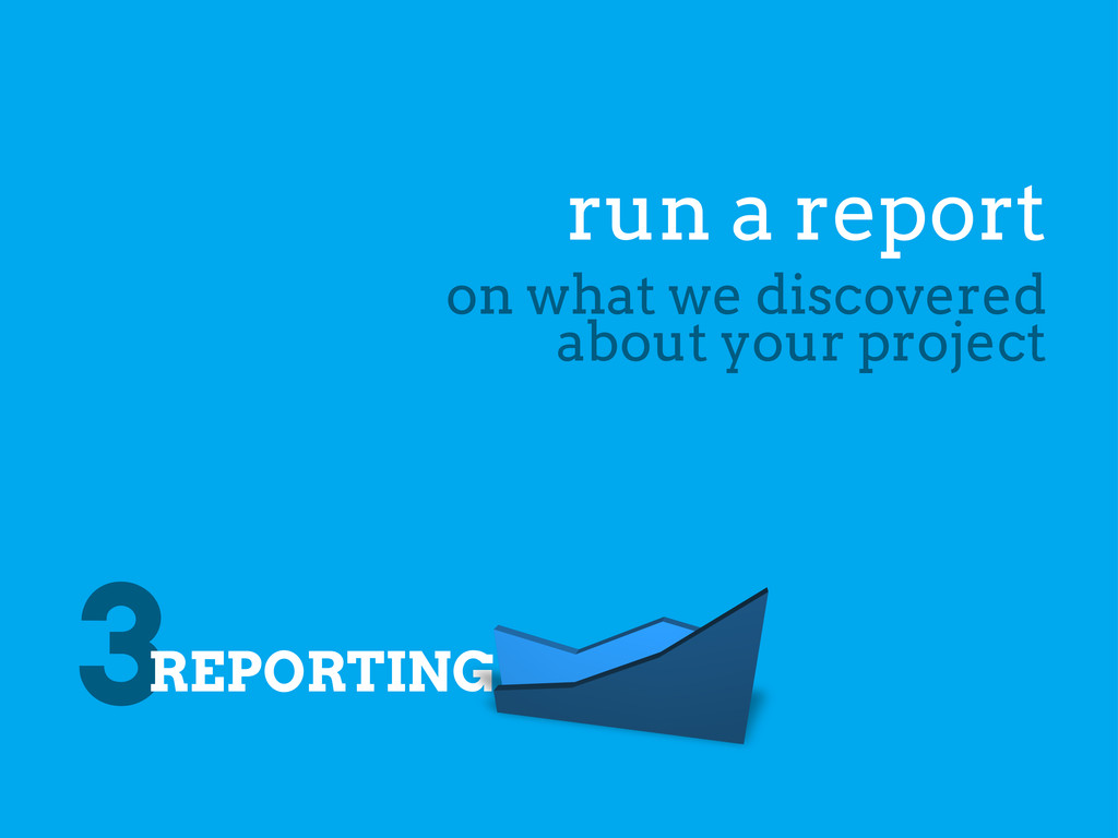 3REPORTING run a report on what we discovered a...