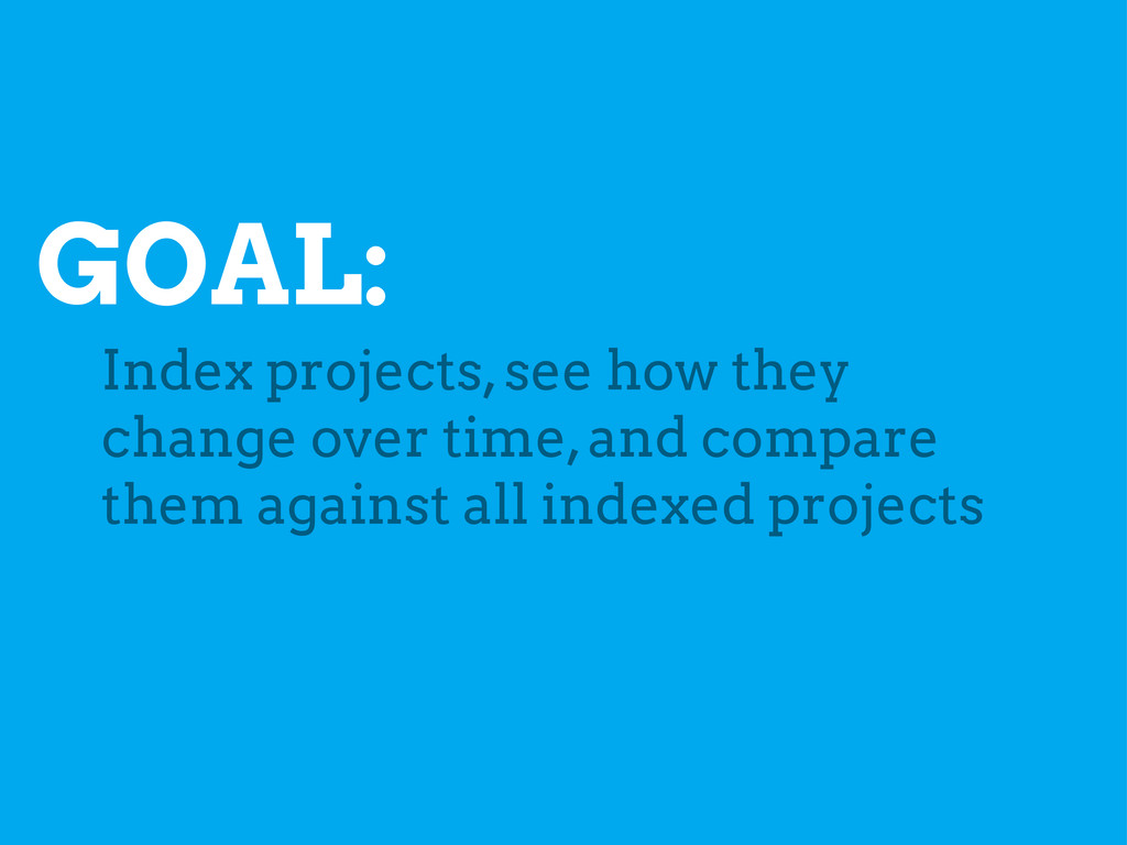 GOAL: Index projects, see how they change over ...