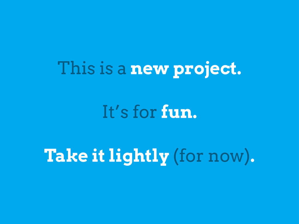 This is a new project. It's for fun. Take it li...