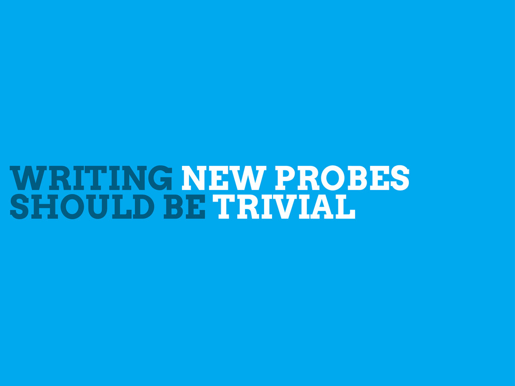 WRITING NEW PROBES SHOULD BE TRIVIAL