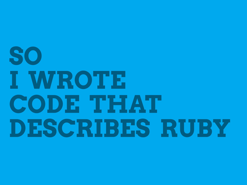 SO I WROTE CODE THAT DESCRIBES RUBY