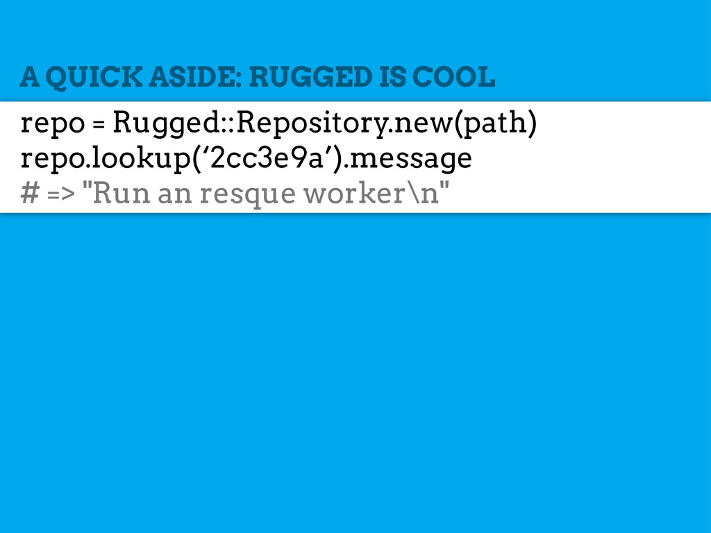 A QUICK ASIDE: RUGGED IS COOL repo = Rugged::Re...