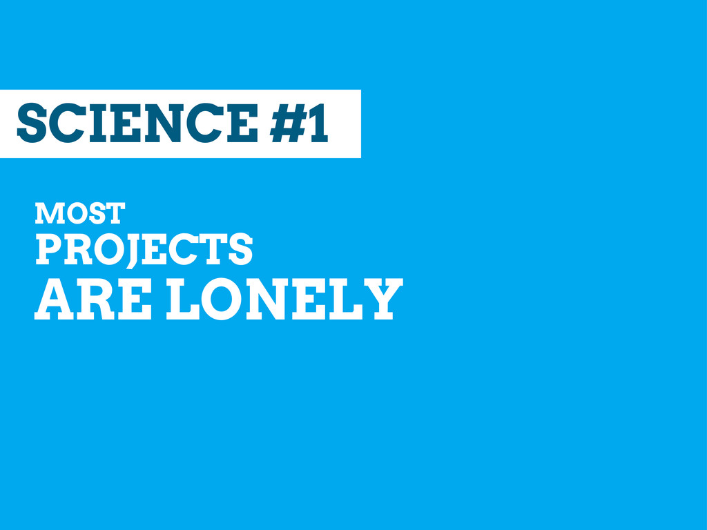 SCIENCE #1 MOST PROJECTS ARE LONELY
