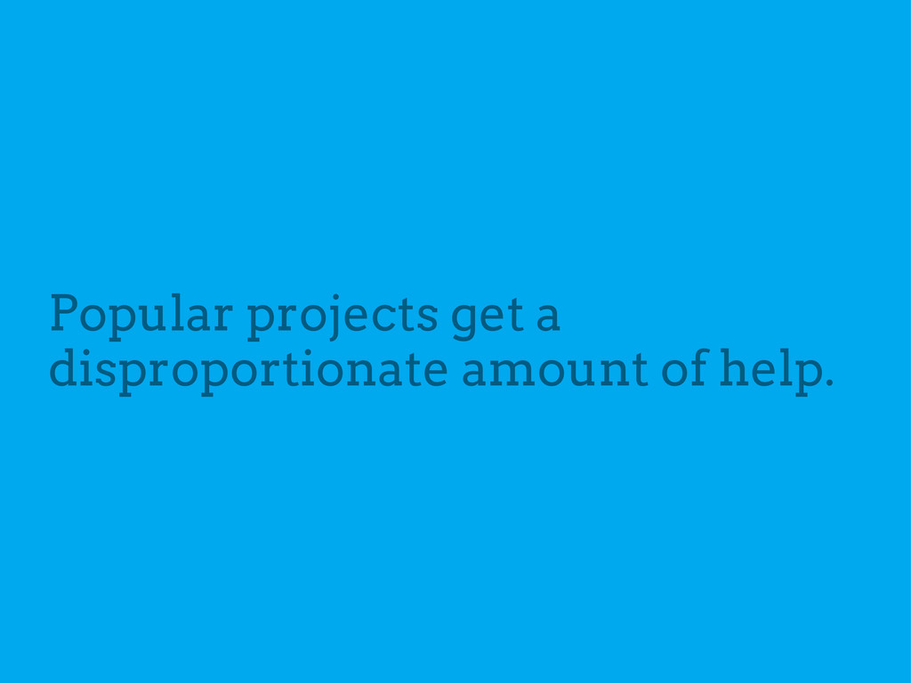 Popular projects get a disproportionate amount ...