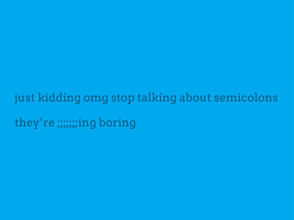 just kidding omg stop talking about semicolons ...