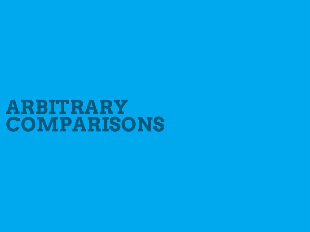 ARBITRARY COMPARISONS
