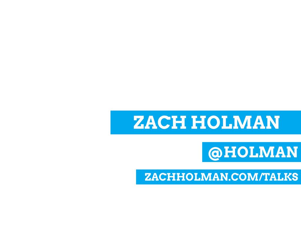@HOLMAN ZACH HOLMAN ZACHHOLMAN.COM/TALKS