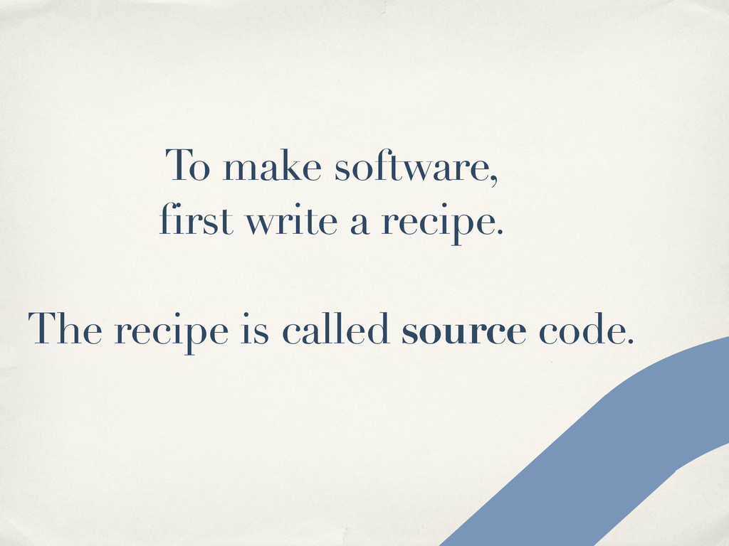 To make software, first write a recipe. The rec...