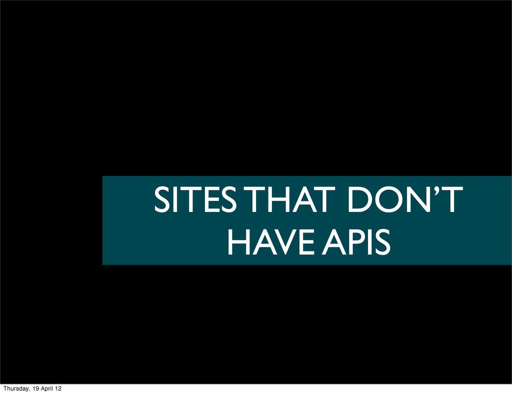 SITES THAT DON'T HAVE APIS Thursday, 19 April 12