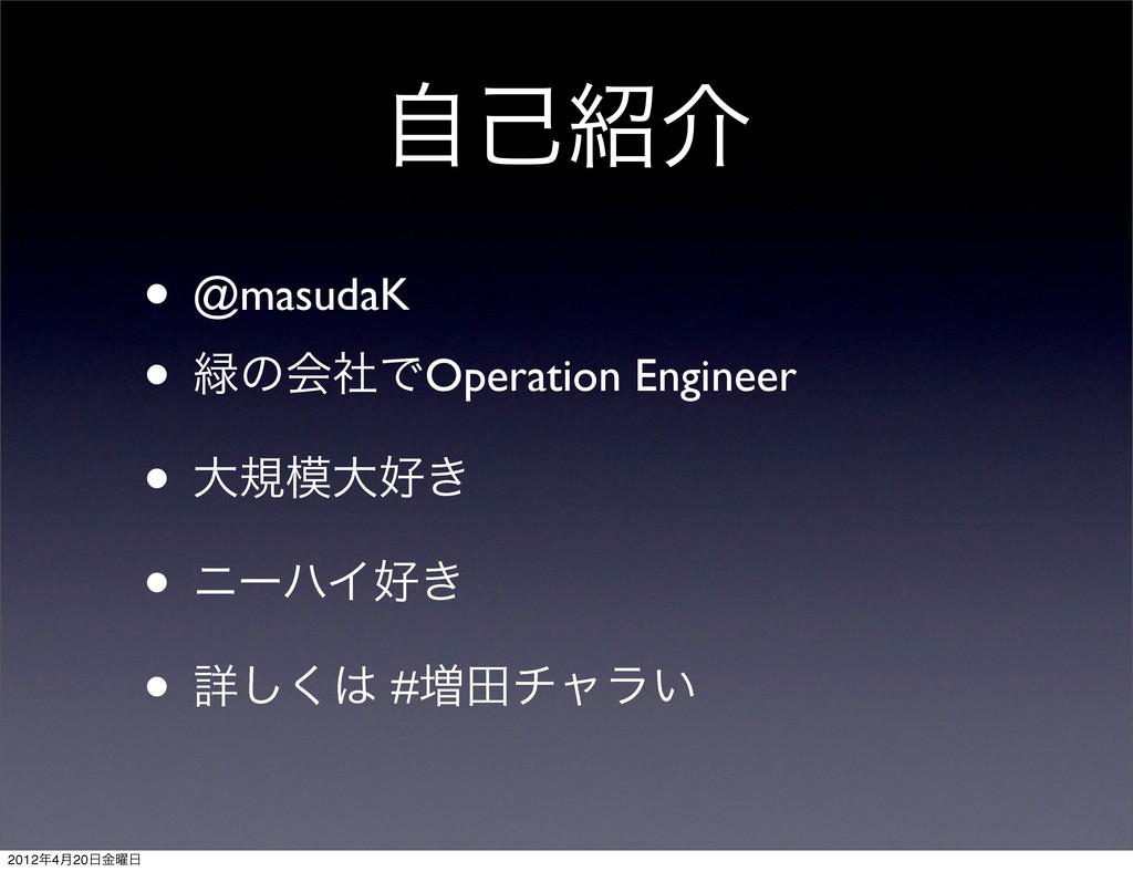 ࣗݾհ • @masudaK • ͷձࣾͰOperation Engineer • େن...
