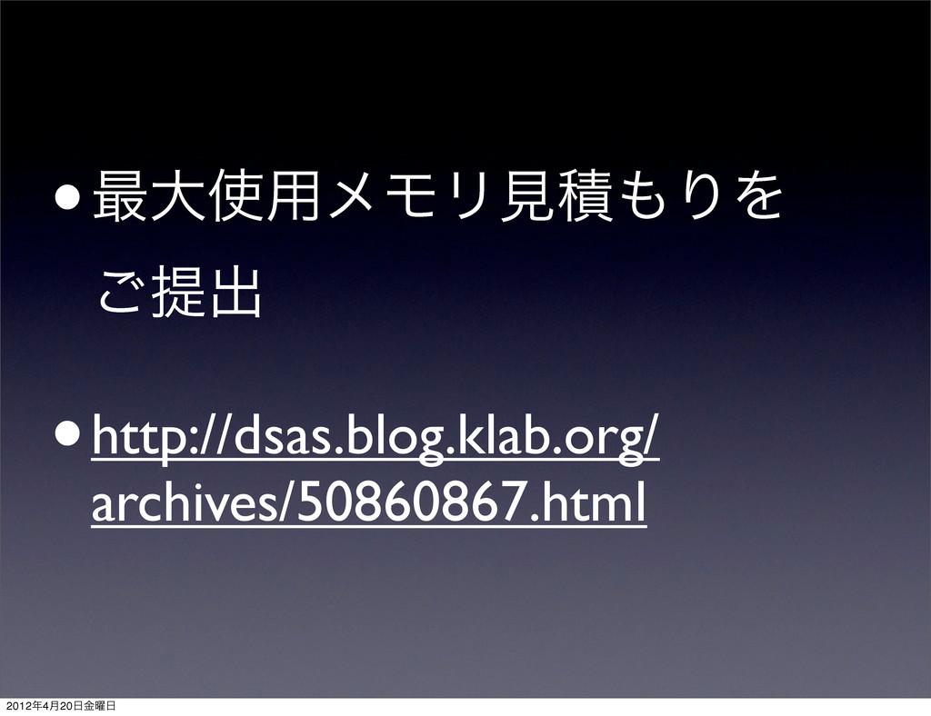 •࠷େ༻ϝϞϦݟੵΓΛ ͝ఏग़ •http://dsas.blog.klab.org/ a...