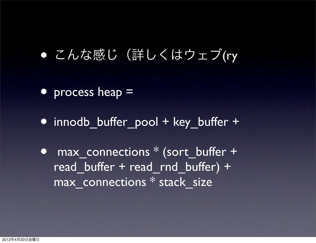 • ͜Μͳײ͡ʢৄ͘͠Σϒ(ry • process heap = • innodb_bu...