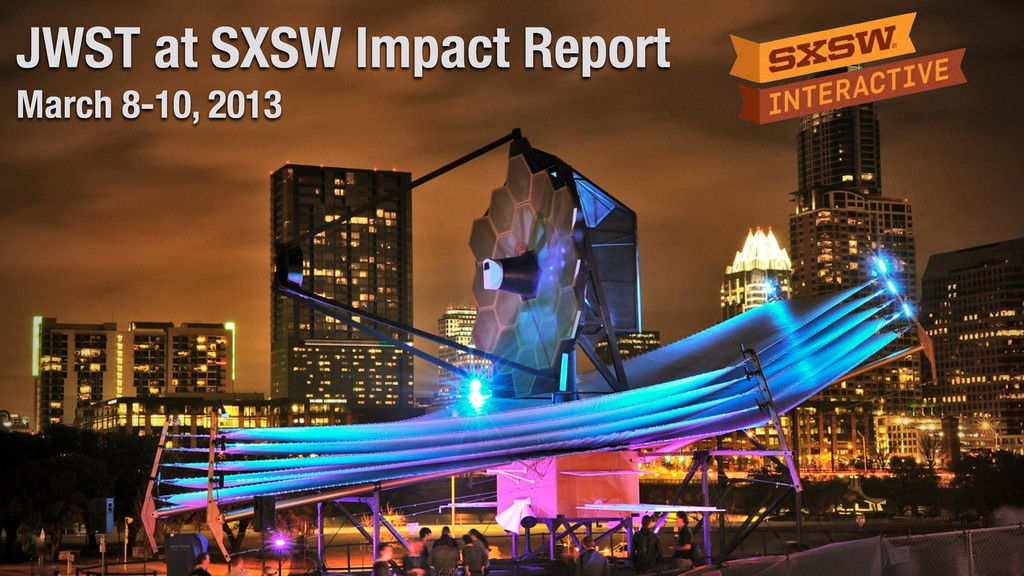JWST at SXSW Impact Report March 8-10, 2013