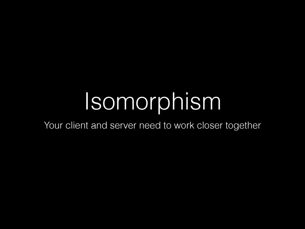 Isomorphism Your client and server need to work...