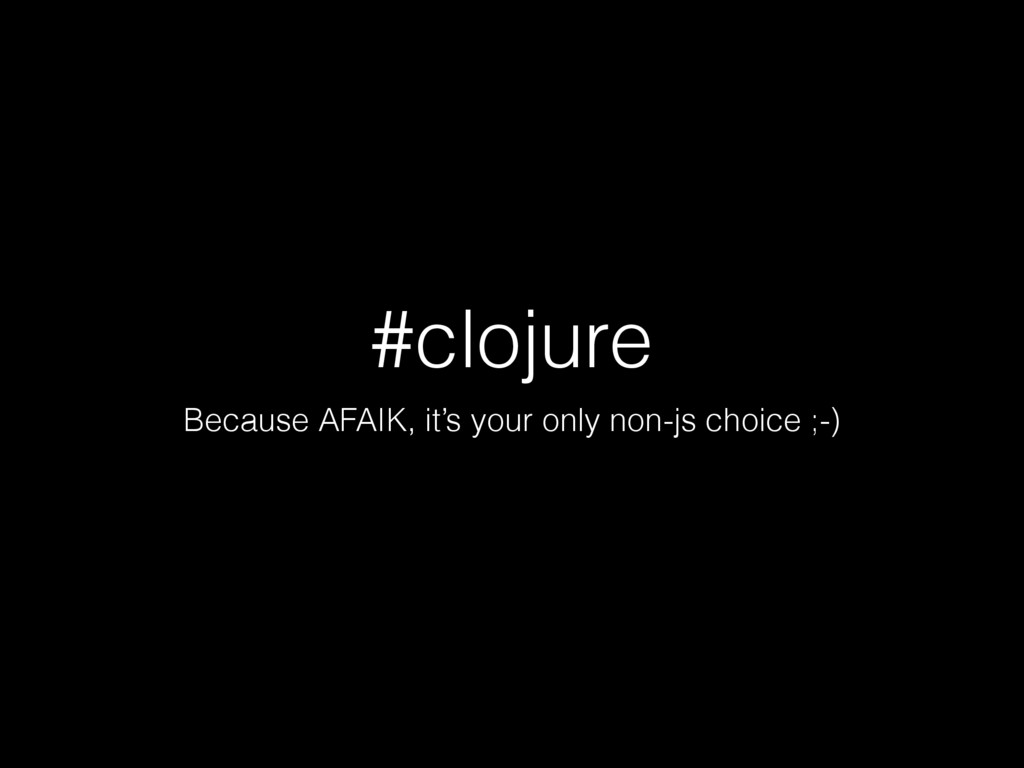 #clojure Because AFAIK, it's your only non-js c...