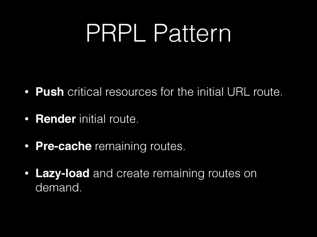 PRPL Pattern • Push critical resources for the ...