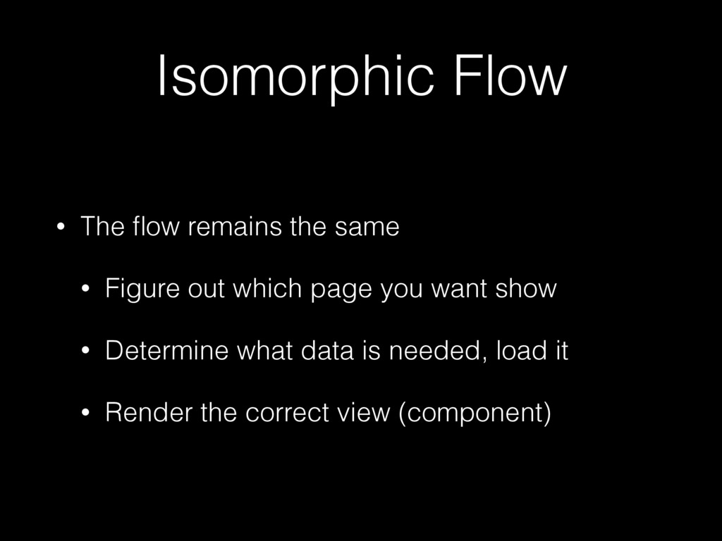Isomorphic Flow • The flow remains the same • Fi...