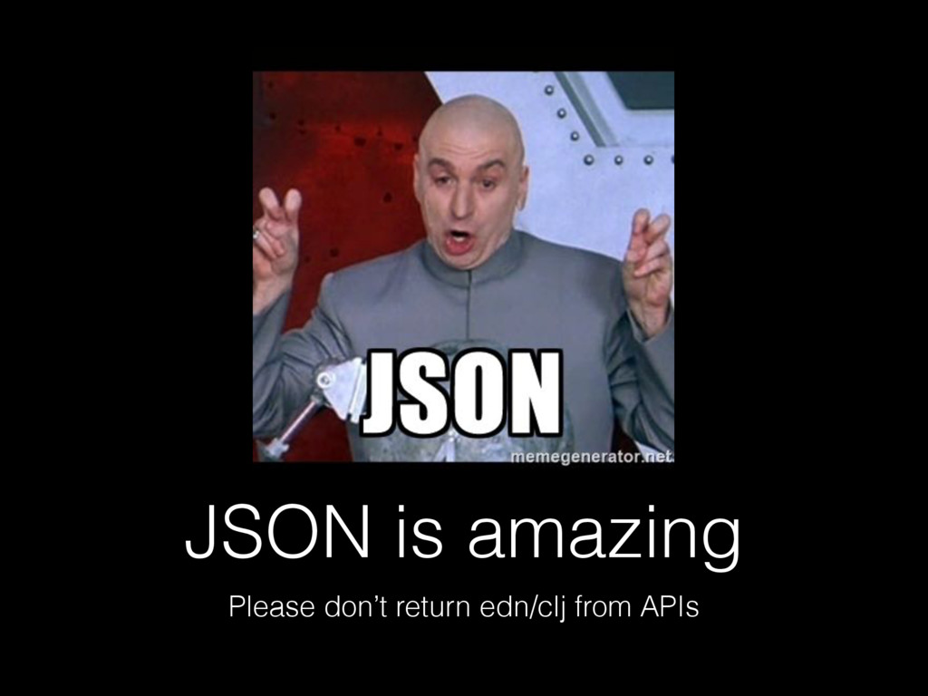 JSON is amazing Please don't return edn/clj fro...