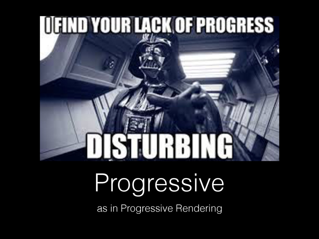 Progressive as in Progressive Rendering