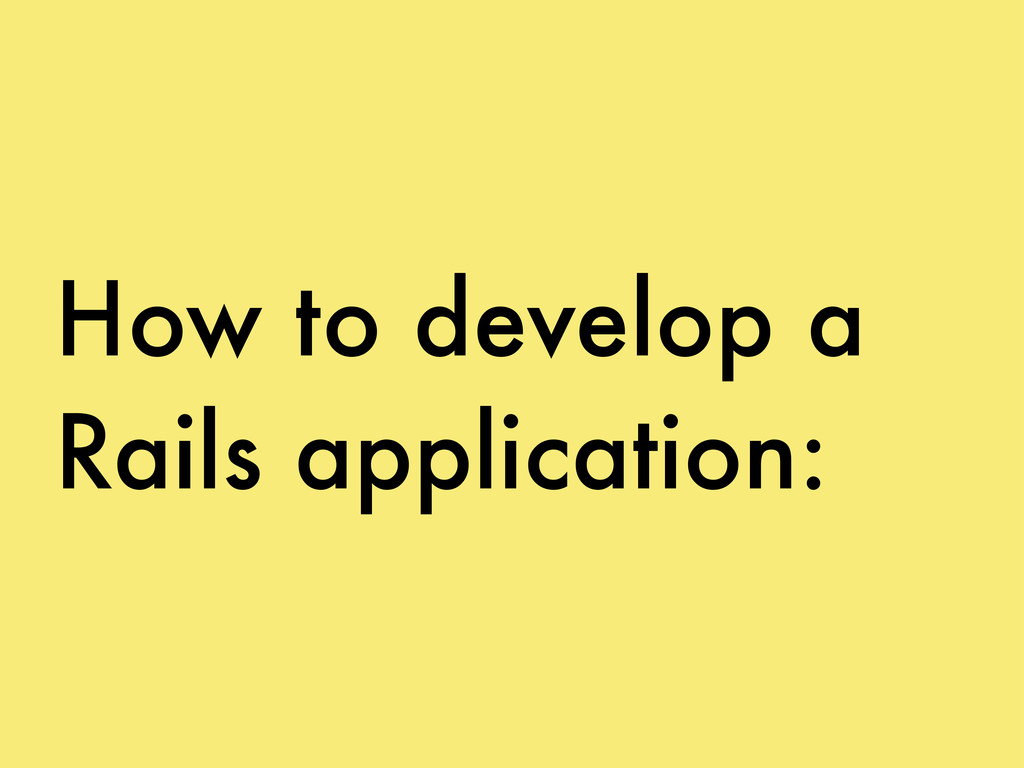 How to develop a Rails application:
