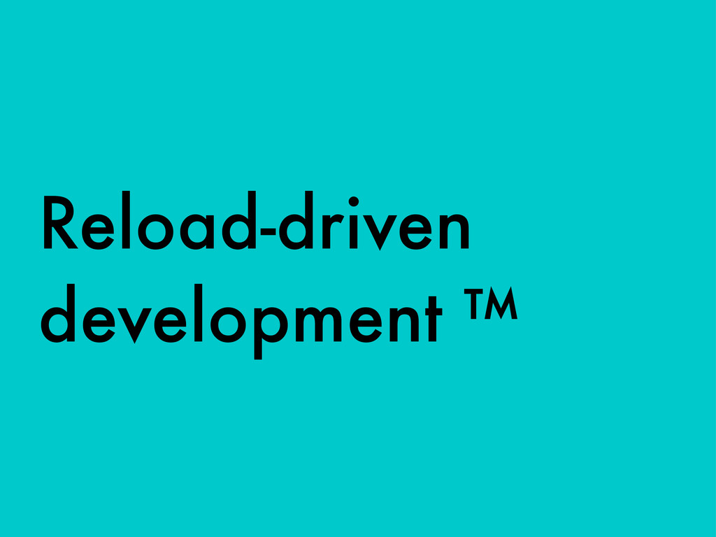 Reload-driven development ™