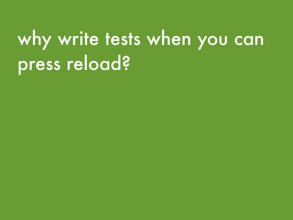 why write tests when you can press reload?