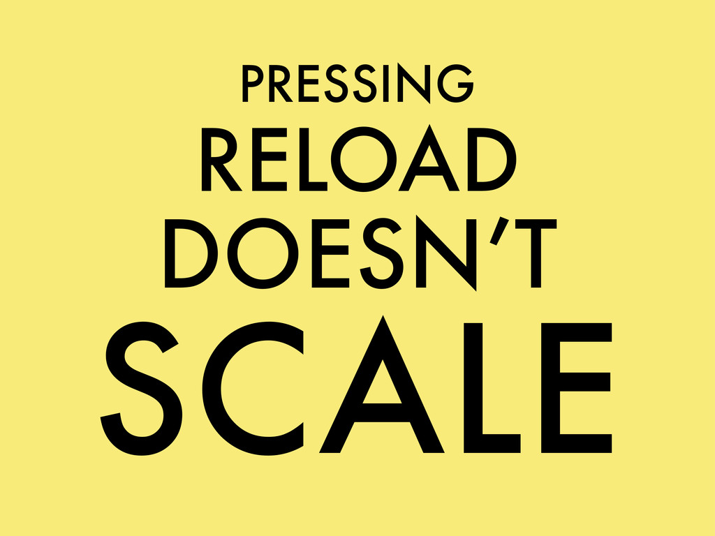 PRESSING RELOAD DOESN'T SCALE
