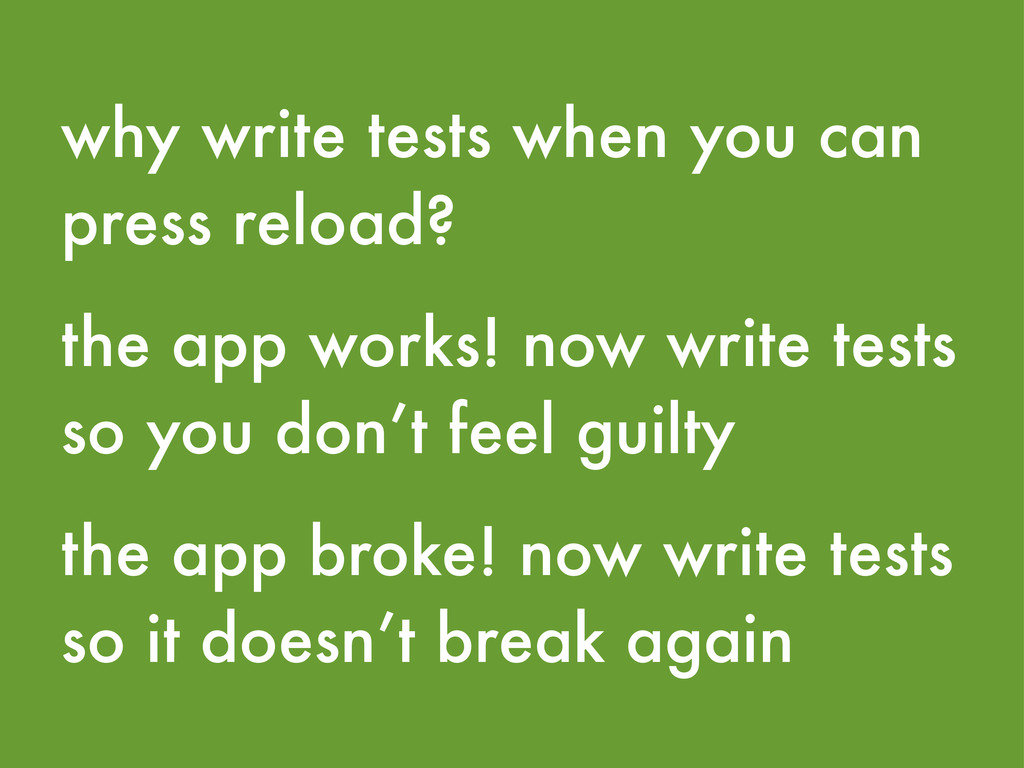 why write tests when you can press reload? the ...