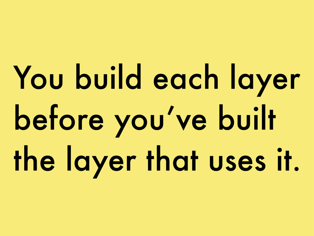 You build each layer before you've built the la...