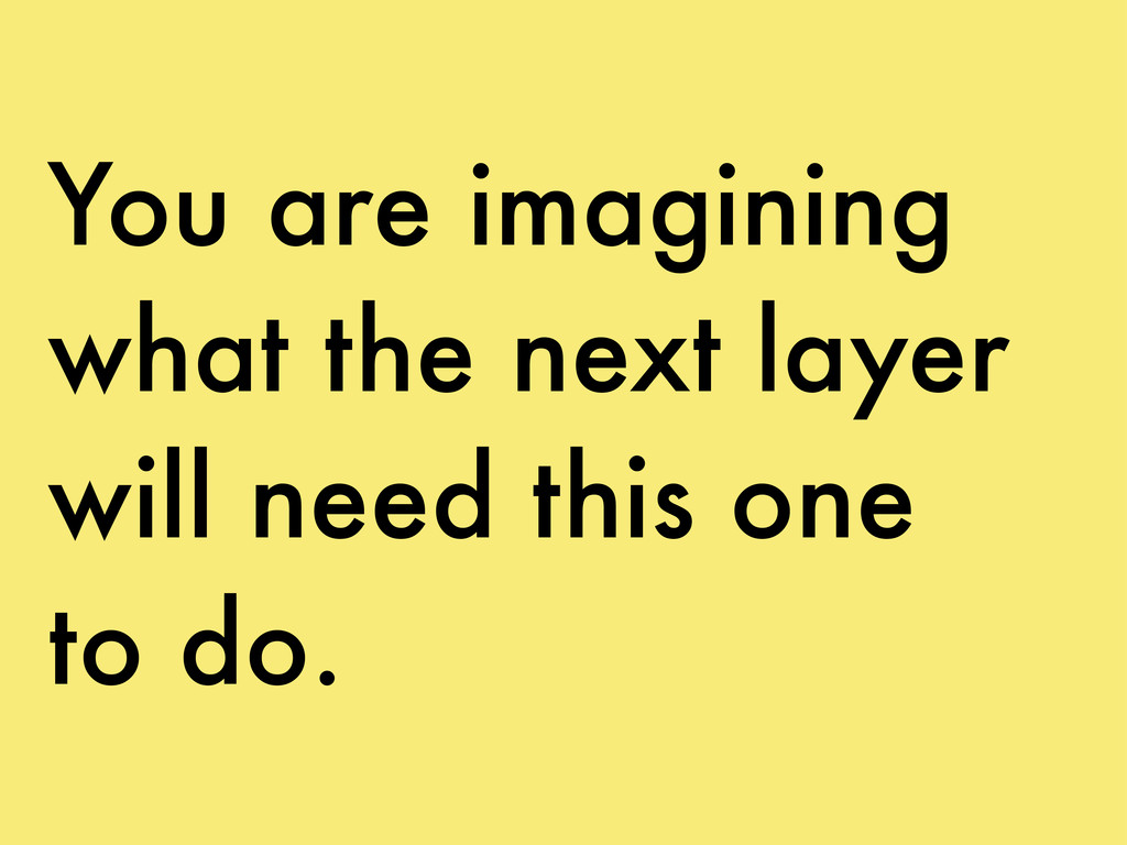 You are imagining what the next layer will need...