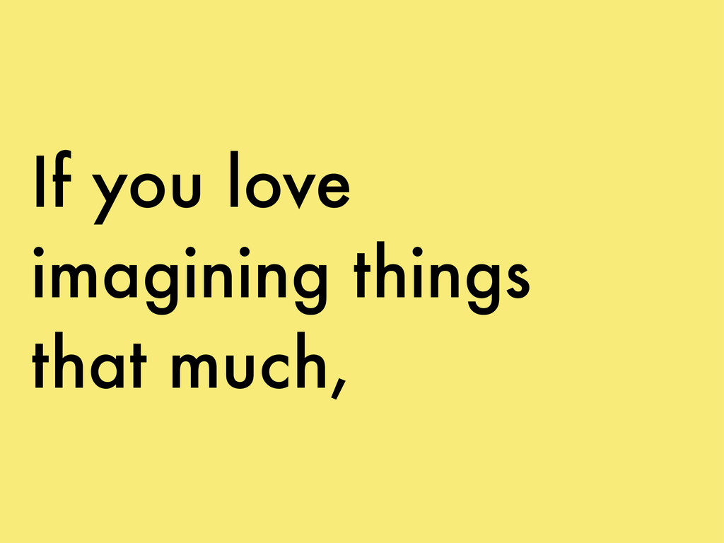 If you love imagining things that much,