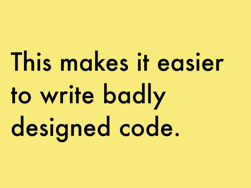 This makes it easier to write badly designed co...
