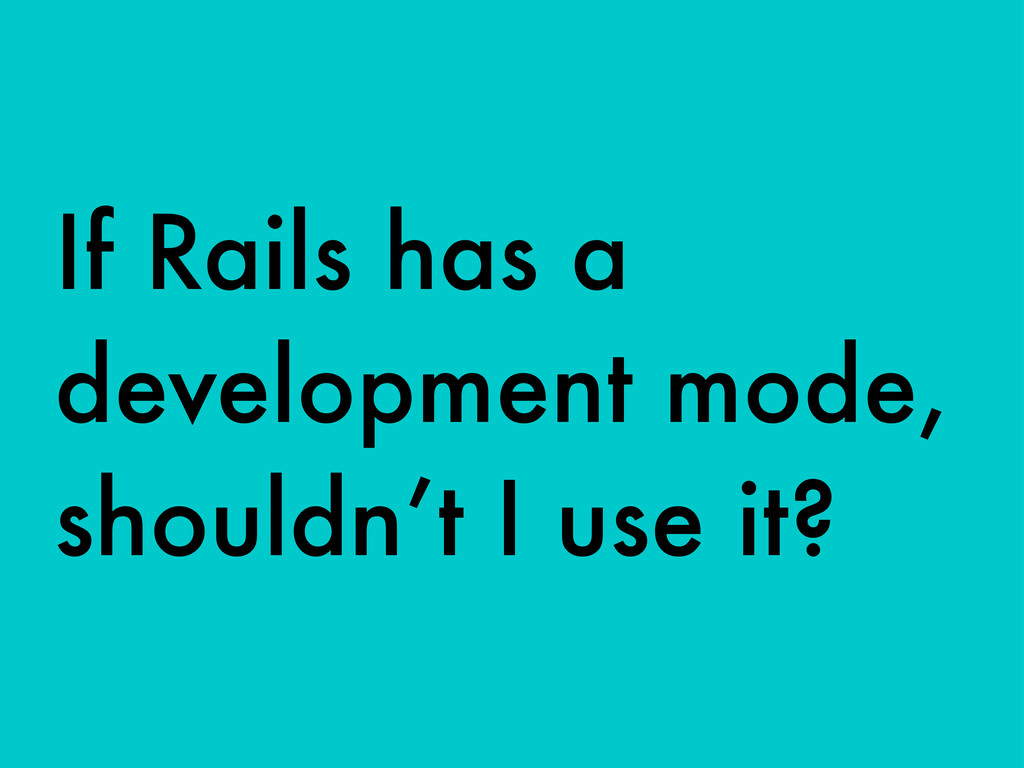 If Rails has a development mode, shouldn't I us...