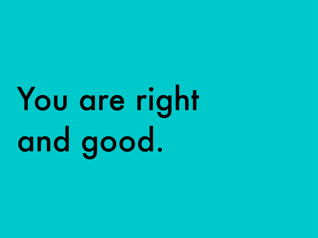 You are right and good.
